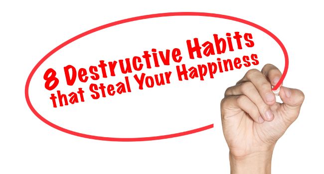 8 Destructive Habits that Steal Your Happiness